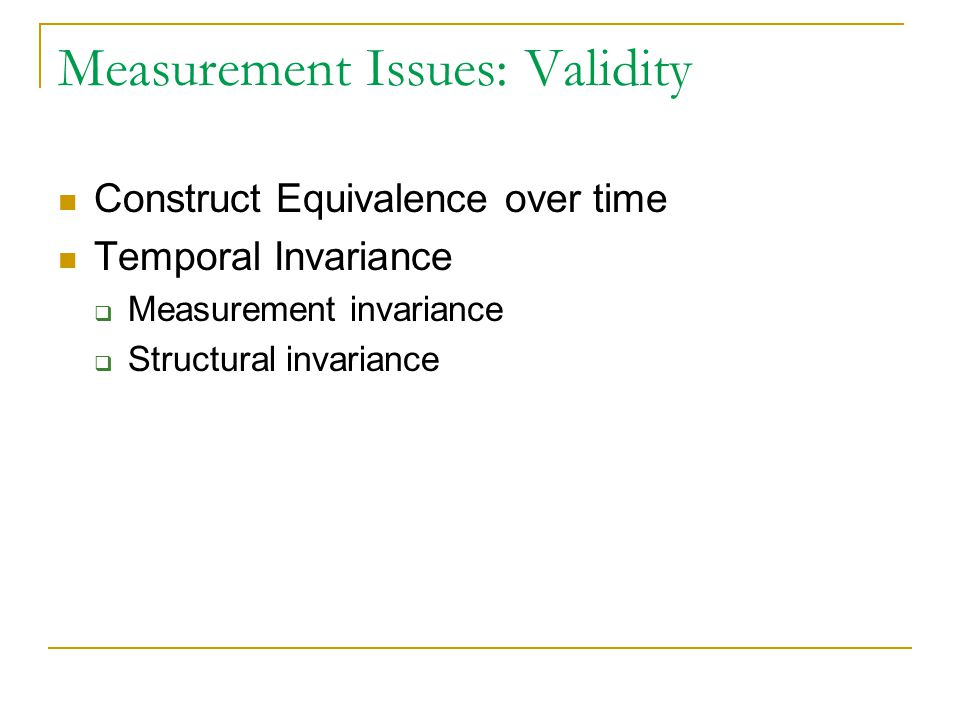 Measurement Issues: Validity Construct Equivalence over time Temporal Invariance  Measurement invariance  Structural invariance