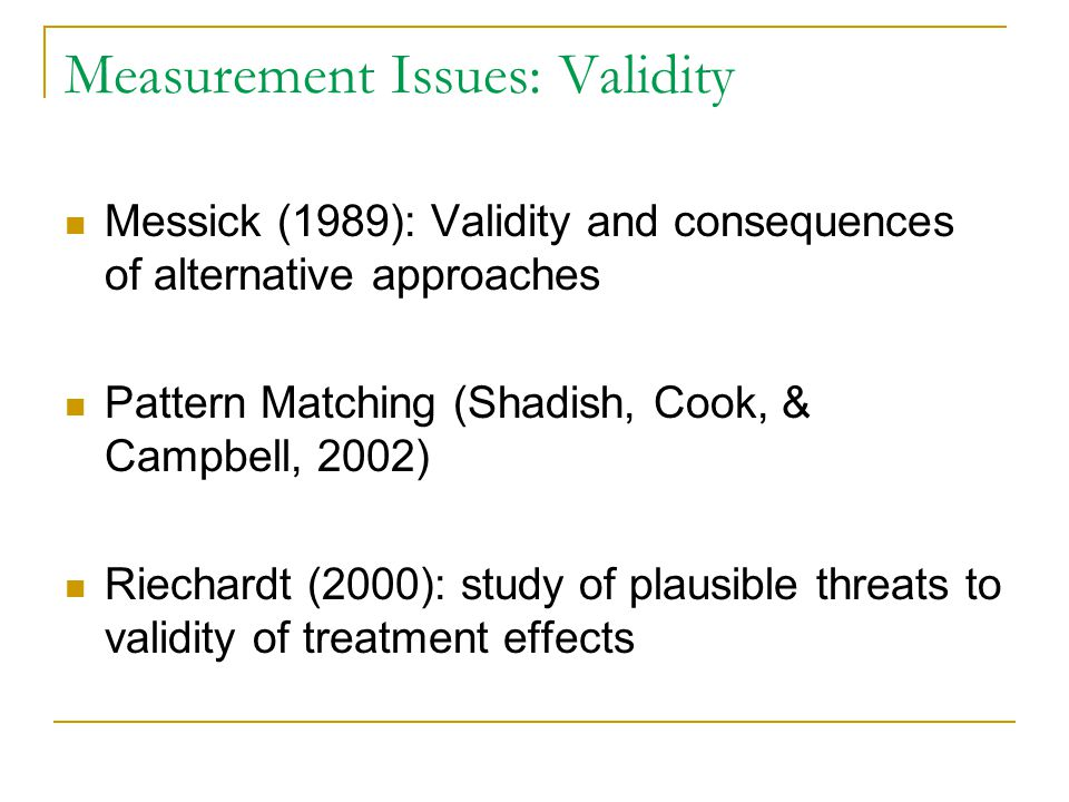 Measurement Issues: Validity Messick (1989): Validity and consequences of alternative approaches Pattern Matching (Shadish, Cook, & Campbell, 2002) Ri