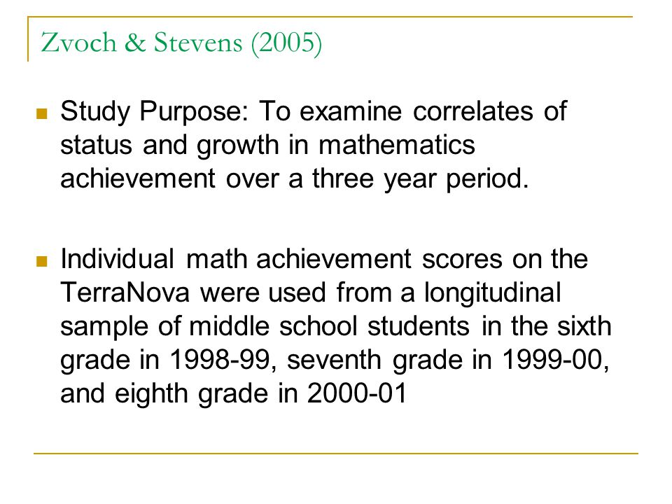 Zvoch & Stevens (2005) Study Purpose: To examine correlates of status and growth in mathematics achievement over a three year period. Individual math