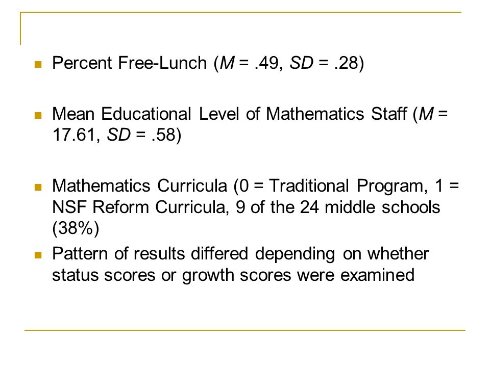 Percent Free-Lunch (M =.49, SD =.28) Mean Educational Level of Mathematics Staff (M = 17.61, SD =.58) Mathematics Curricula (0 = Traditional Program,