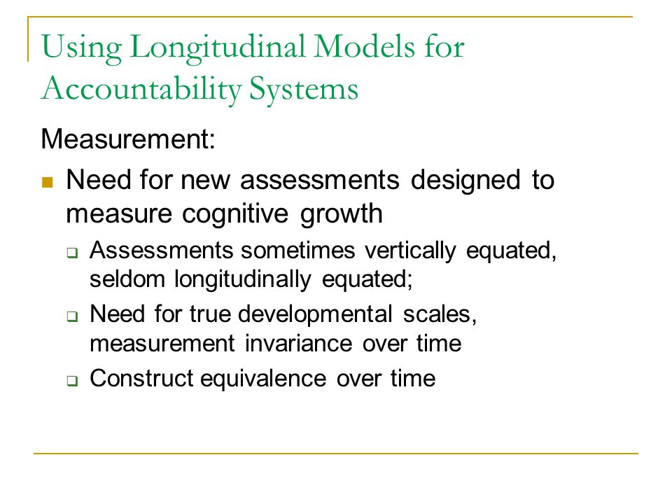 Using Longitudinal Models for Accountability Systems Measurement: Need for new assessments designed to measure cognitive growth  Assessments sometime