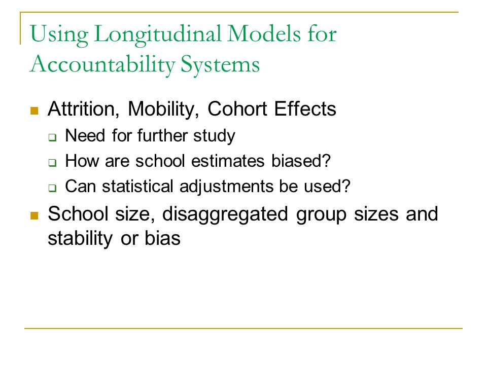 Using Longitudinal Models for Accountability Systems Attrition, Mobility, Cohort Effects  Need for further study  How are school estimates biased? 
