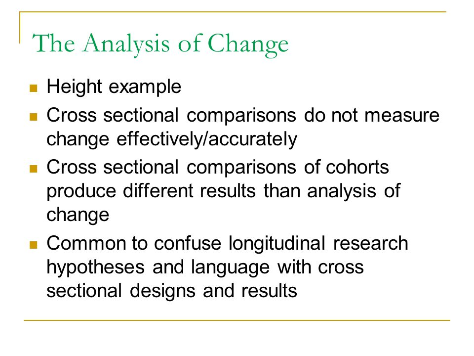 The Analysis of Change Height example Cross sectional comparisons do not measure change effectively/accurately Cross sectional comparisons of cohorts