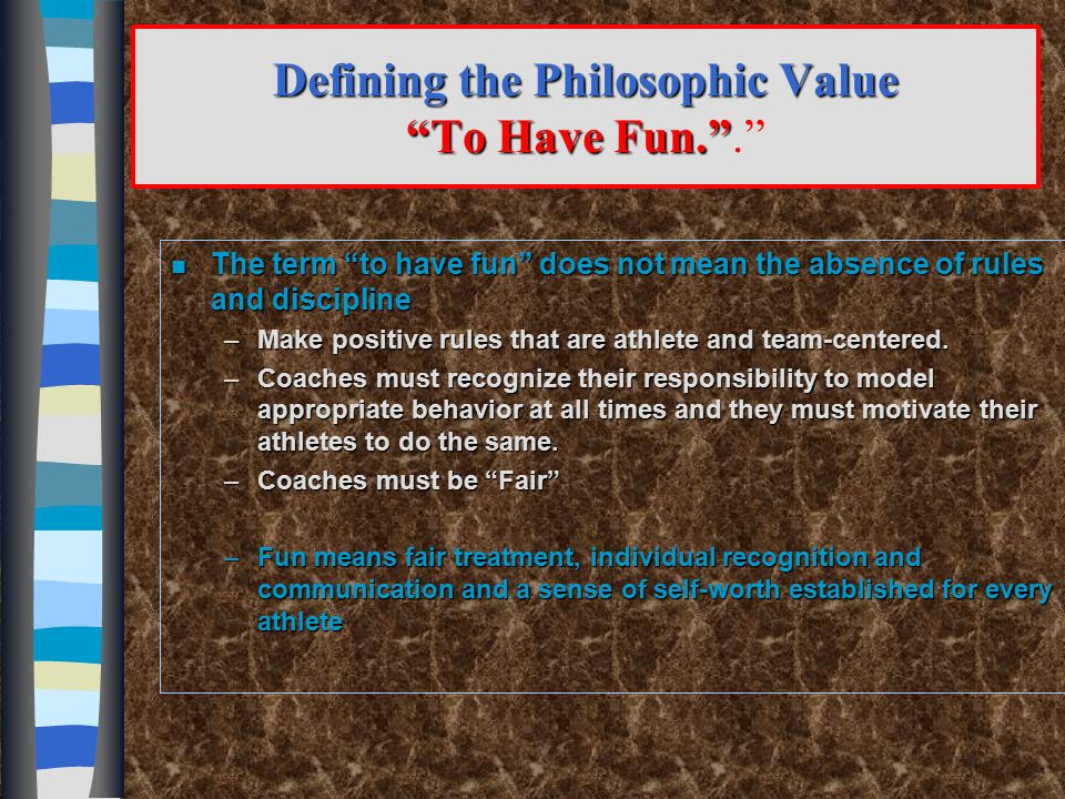 Defining the Philosophic Value To Have Fun. . n Contributors to FUN –Consistent application of rules –Well organized practices –Information-rich teaching and skill coaching –Focus on individual athlete and his/her personal knowledge and skill needs –Constant encouragement to to improve –Recognition of individual improvements and work-ethic –End practices with encouragement and recognitions of good work –Understanding colors one size does not fit all