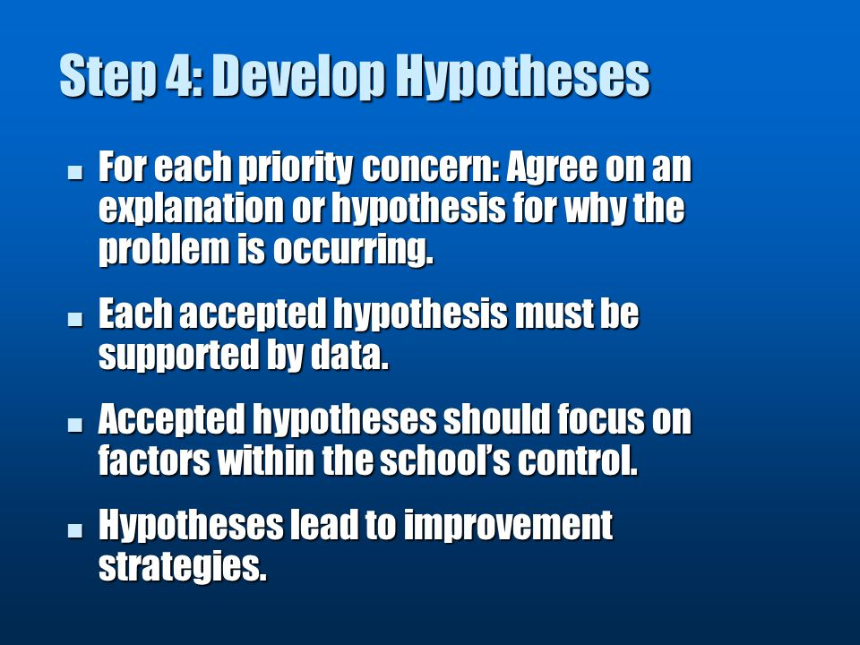 Step 4: Develop Hypotheses For each priority concern: Agree on an explanation or hypothesis for why the problem is occurring.