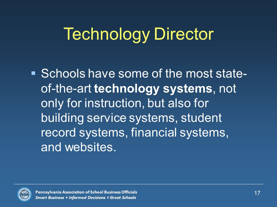 Pennsylvania Association of School Business Officials Smart Business + Informed Decisions = Great Schools Communications Director  Schools are facing an increasing need to promote what is working in education.