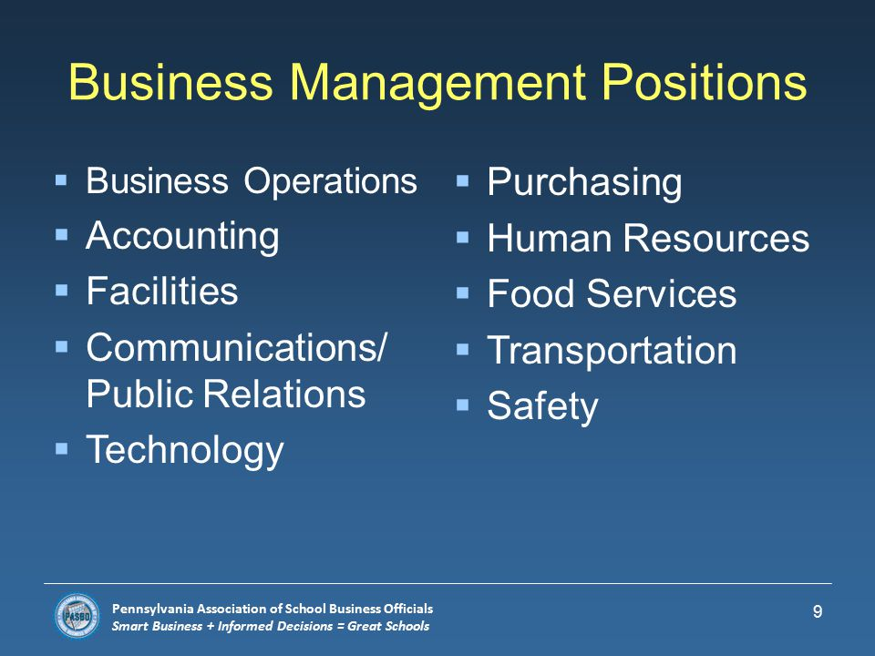 Pennsylvania Association of School Business Officials Smart Business + Informed Decisions = Great Schools Overview of Job Opportunities  Teachers/Principals  Instructional Support Personnel  Maintenance Workers  Secretaries  Technology/Computer Personnel  Food Service Workers  Bus Drivers/Mechanics  Business/Department Managers 8