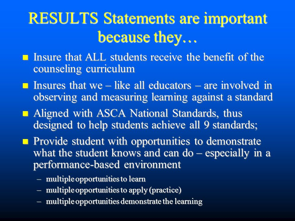 RESULTS Statements are important because they… Insure that ALL students receive the benefit of the counseling curriculum Insure that ALL students receive the benefit of the counseling curriculum Insures that we – like all educators – are involved in observing and measuring learning against a standard Insures that we – like all educators – are involved in observing and measuring learning against a standard Aligned with ASCA National Standards, thus designed to help students achieve all 9 standards; Aligned with ASCA National Standards, thus designed to help students achieve all 9 standards; Provide student with opportunities to demonstrate what the student knows and can do – especially in a performance-based environment Provide student with opportunities to demonstrate what the student knows and can do – especially in a performance-based environment –multiple opportunities to learn –multiple opportunities to apply (practice) –multiple opportunities demonstrate the learning