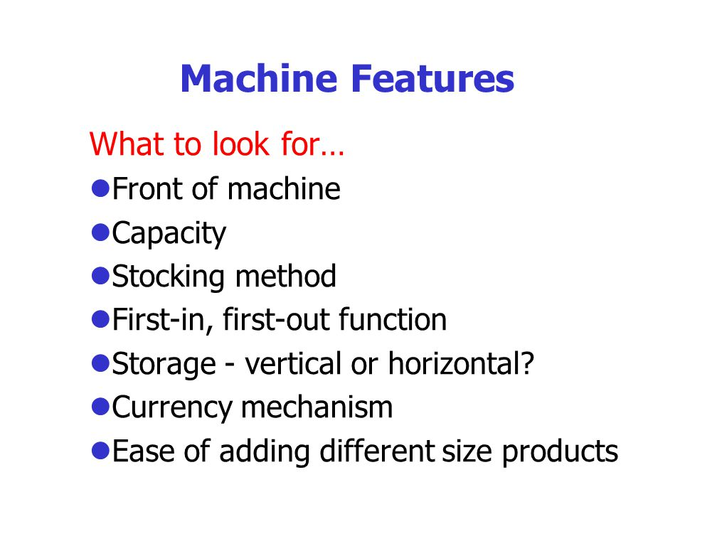 Machine Features What to look for… l Front of machine l Capacity l Stocking method l First-in, first-out function l Storage - vertical or horizontal.