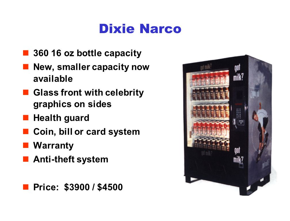 Dixie Narco n360 16 oz bottle capacity nNew, smaller capacity now available nGlass front with celebrity graphics on sides nHealth guard nCoin, bill or card system nWarranty nAnti-theft system nPrice: $3900 / $4500