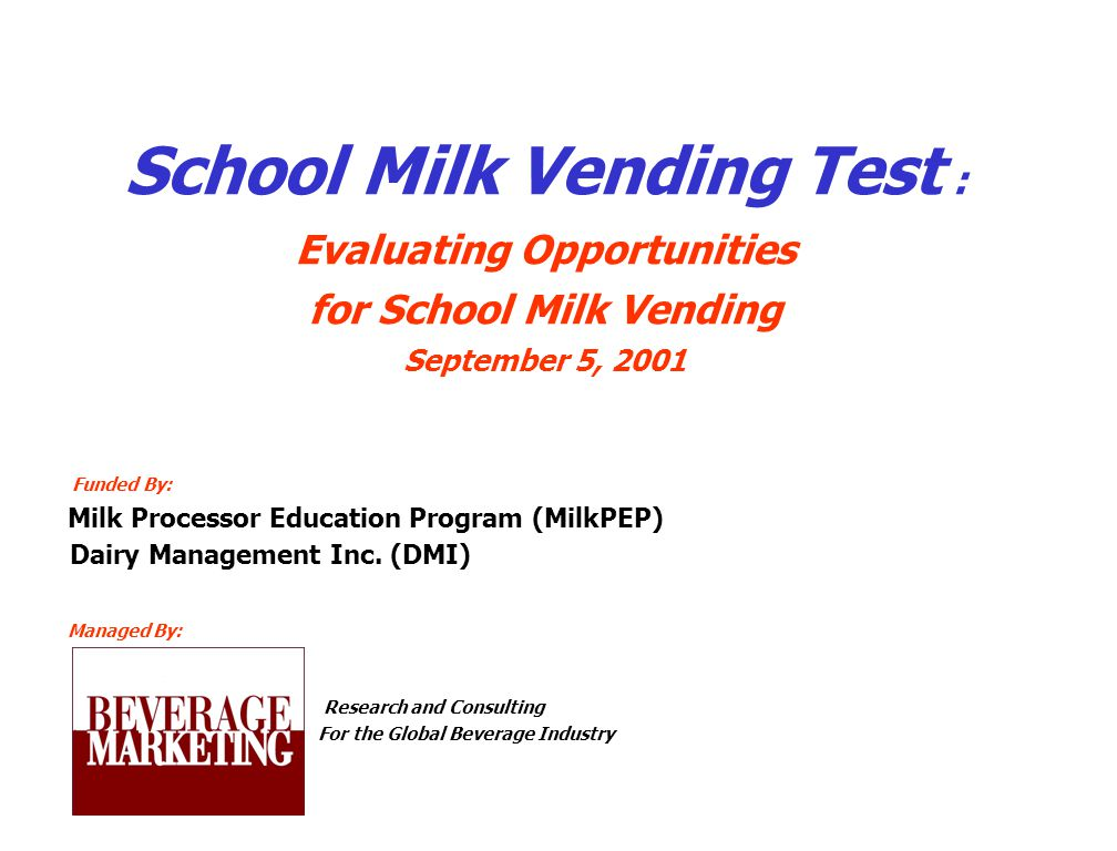 School Milk Vending Test : Evaluating Opportunities for School Milk Vending September 5, 2001 Funded By: Milk Processor Education Program (MilkPEP) Dairy Management Inc.