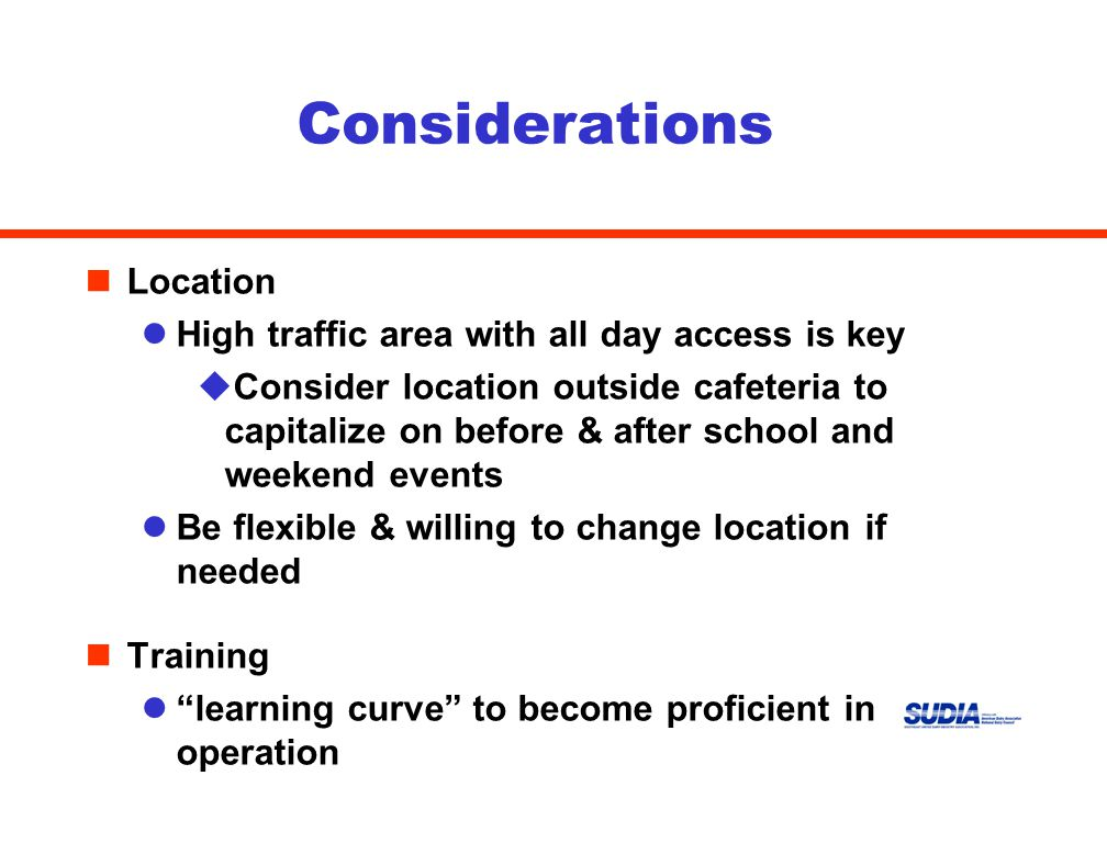 Considerations nLocation lHigh traffic area with all day access is key uConsider location outside cafeteria to capitalize on before & after school and weekend events lBe flexible & willing to change location if needed nTraining l learning curve to become proficient in operation