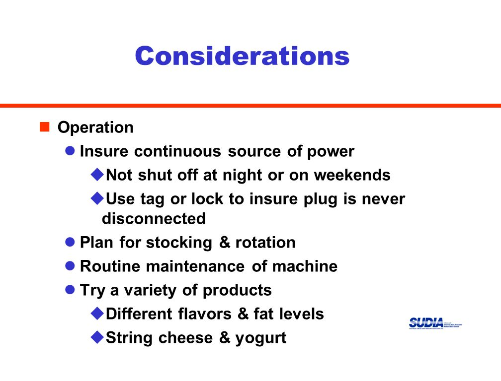 Considerations nOperation lInsure continuous source of power uNot shut off at night or on weekends uUse tag or lock to insure plug is never disconnected lPlan for stocking & rotation lRoutine maintenance of machine lTry a variety of products uDifferent flavors & fat levels uString cheese & yogurt