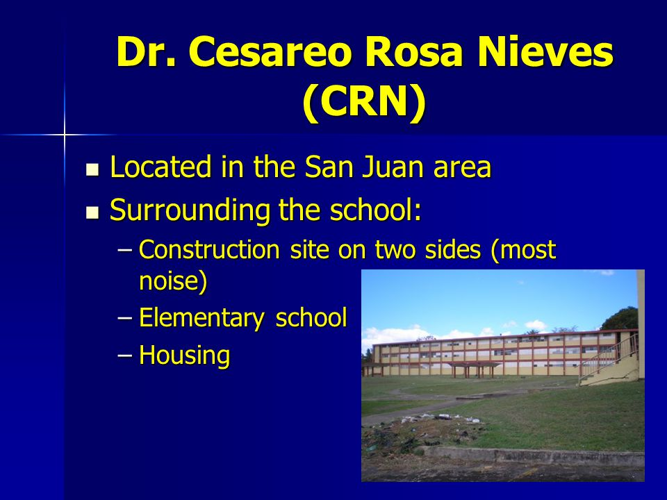 Dr. Cesareo Rosa Nieves (CRN) Located in the San Juan area Located in the San Juan area Surrounding the school: Surrounding the school: –Construction
