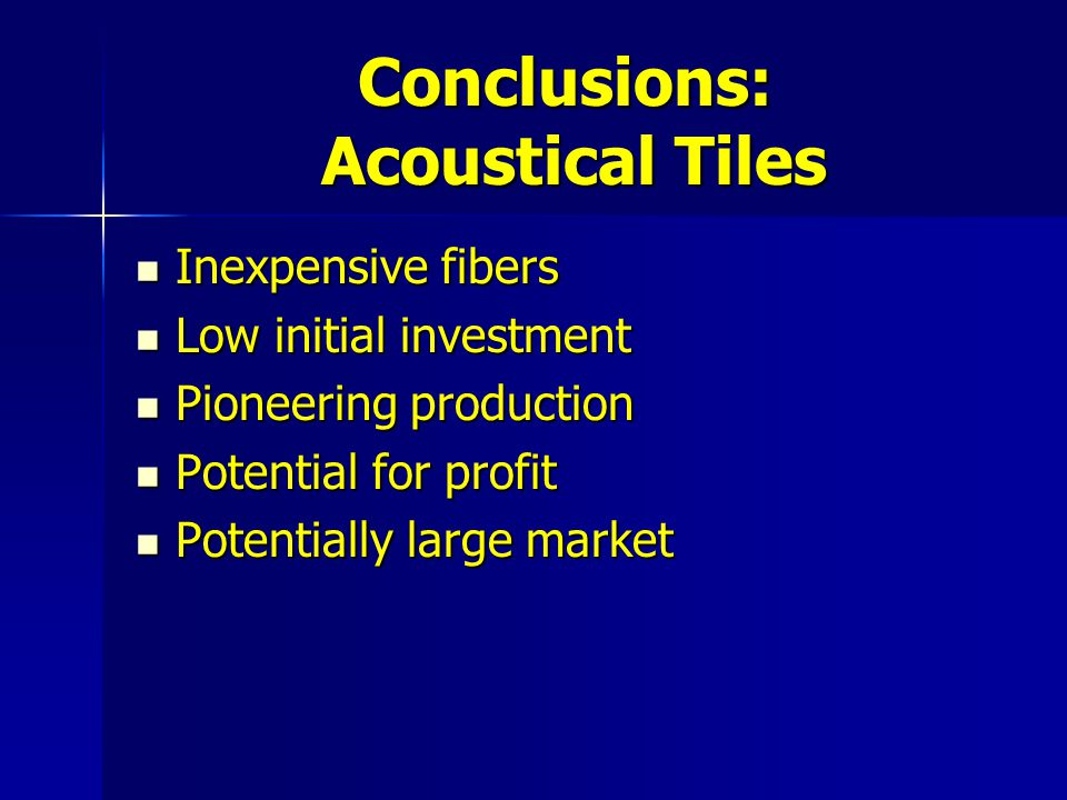 Conclusions: Acoustical Tiles Inexpensive fibers Inexpensive fibers Low initial investment Low initial investment Pioneering production Pioneering production Potential for profit Potential for profit Potentially large market Potentially large market