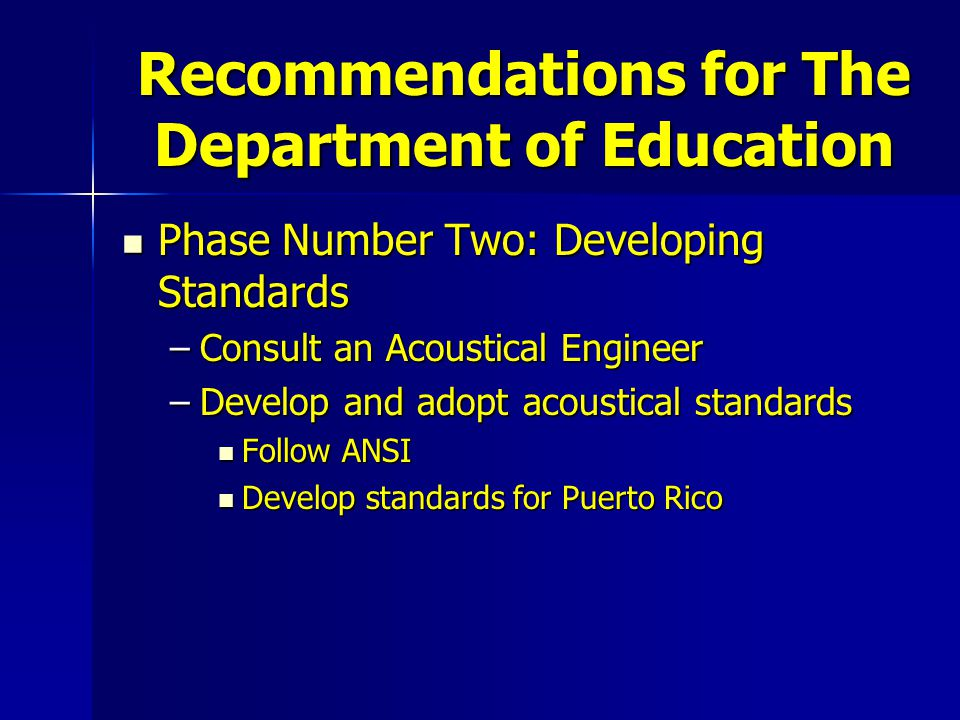 Recommendations for The Department of Education Phase Number Two: Developing Standards Phase Number Two: Developing Standards –Consult an Acoustical Engineer –Develop and adopt acoustical standards Follow ANSI Follow ANSI Develop standards for Puerto Rico Develop standards for Puerto Rico