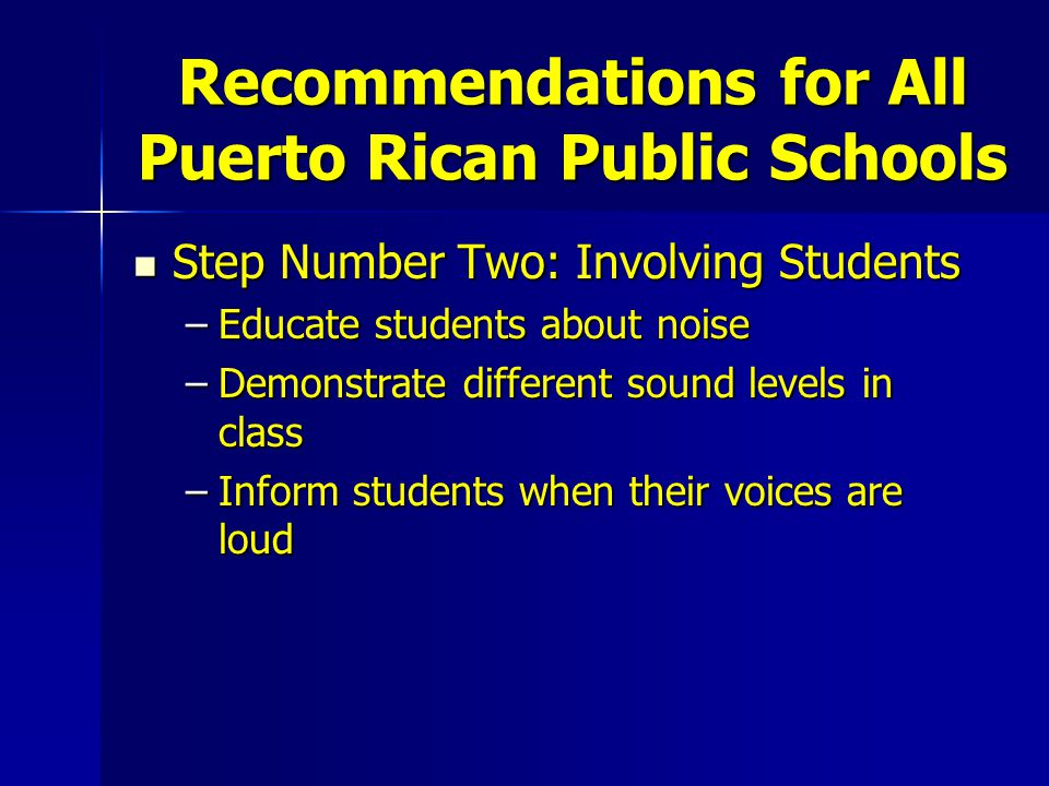 Recommendations for All Puerto Rican Public Schools Step Number Two: Involving Students Step Number Two: Involving Students –Educate students about noise –Demonstrate different sound levels in class –Inform students when their voices are loud