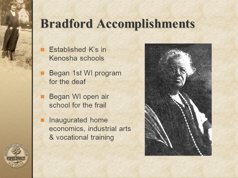 Bradford Accomplishments Established K's in Kenosha schools Began 1st WI program for the deaf Began WI open air school for the frail Inaugurated home
