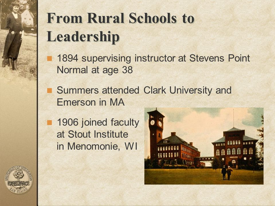 From Rural Schools to Leadership 1894 supervising instructor at Stevens Point Normal at age 38 Summers attended Clark University and Emerson in MA 190
