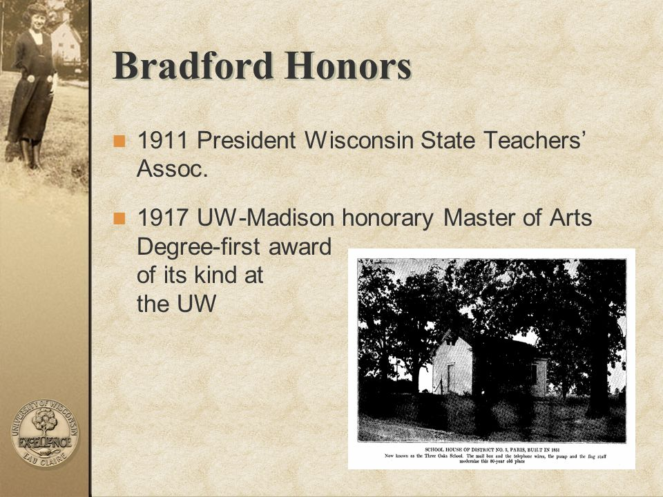 Bradford Honors 1911 President Wisconsin State Teachers' Assoc. 1917 UW-Madison honorary Master of Arts Degree-first award of its kind at the UW