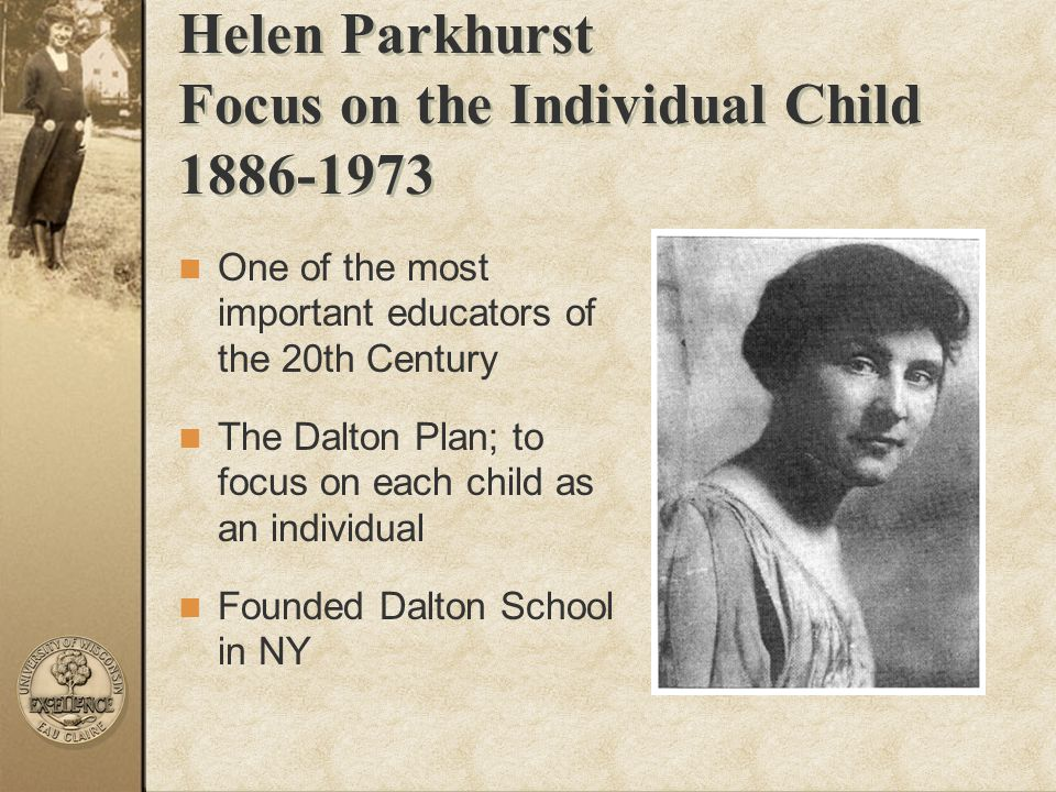 Helen Parkhurst Focus on the Individual Child 1886-1973 One of the most important educators of the 20th Century The Dalton Plan; to focus on each chil