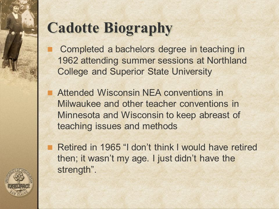 Cadotte Biography Completed a bachelors degree in teaching in 1962 attending summer sessions at Northland College and Superior State University Attend