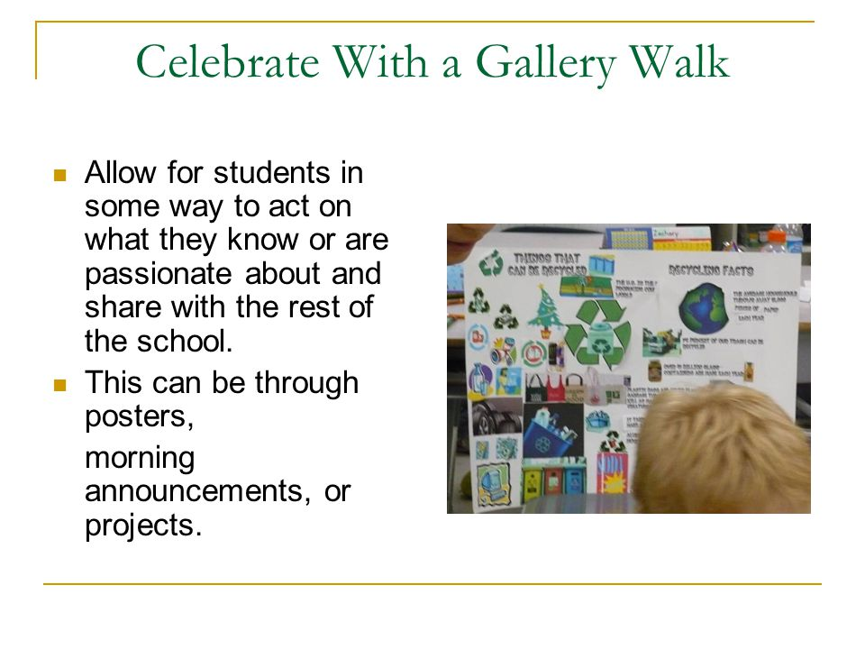 Celebrate With a Gallery Walk Allow for students in some way to act on what they know or are passionate about and share with the rest of the school.