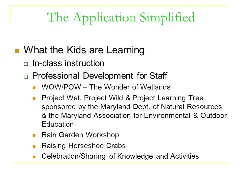 The Application Simplified What the Kids are Learning  In-class instruction  Professional Development for Staff WOW/POW – The Wonder of Wetlands Project Wet, Project Wild & Project Learning Tree sponsored by the Maryland Dept.