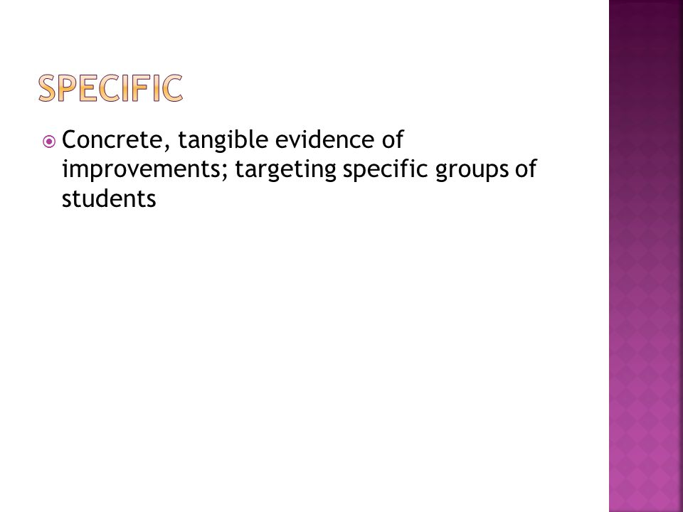  Concrete, tangible evidence of improvements; targeting specific groups of students