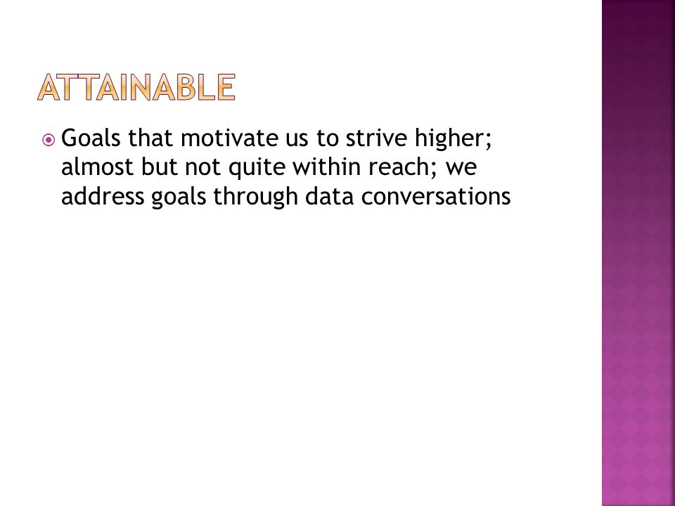  Goals that motivate us to strive higher; almost but not quite within reach; we address goals through data conversations