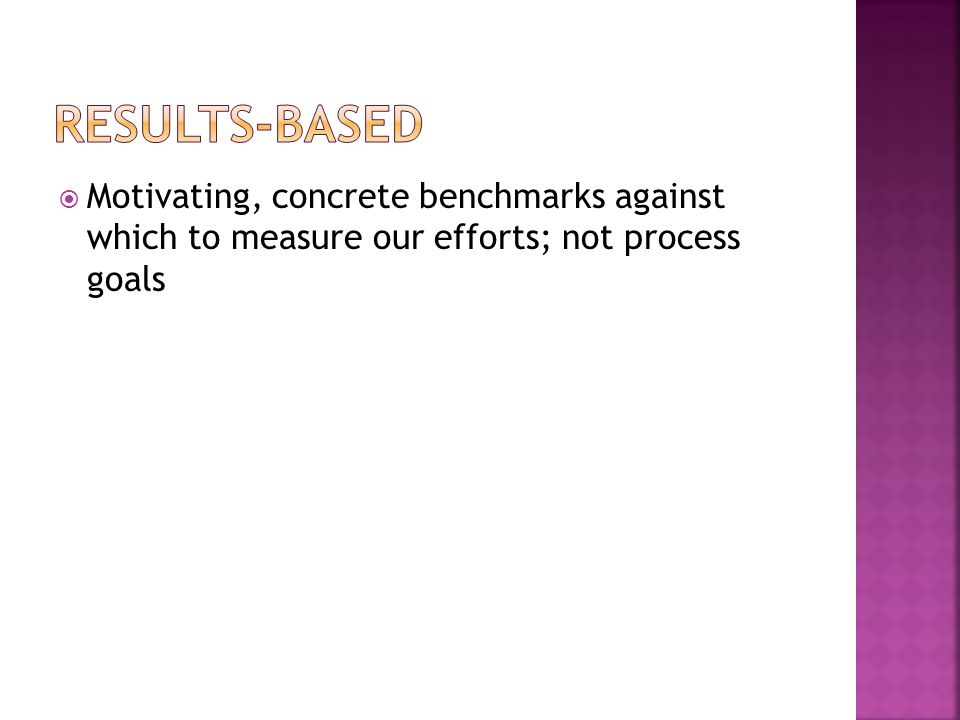  Motivating, concrete benchmarks against which to measure our efforts; not process goals