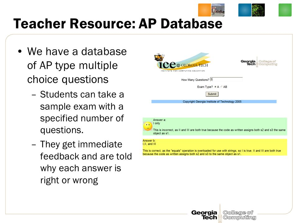 Teacher Resource: AP Database We have a database of AP type multiple choice questions –Students can take a sample exam with a specified number of questions.