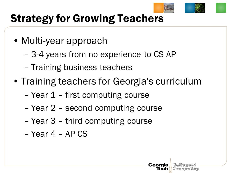 Strategy for Growing Teachers Multi-year approach –3-4 years from no experience to CS AP –Training business teachers Training teachers for Georgia s curriculum –Year 1 – first computing course –Year 2 – second computing course –Year 3 – third computing course –Year 4 – AP CS