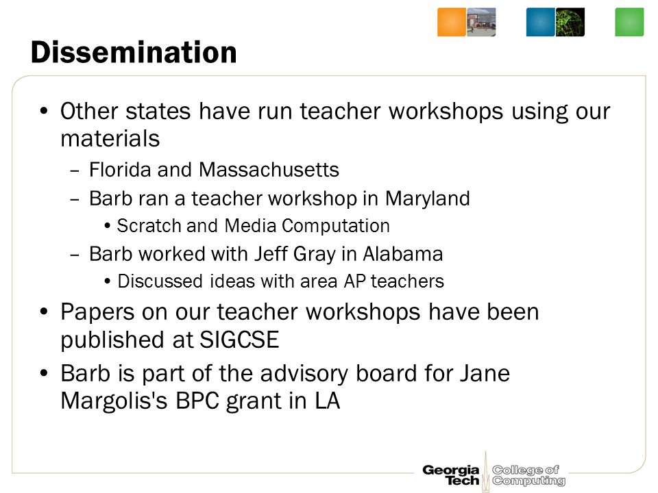 Dissemination Other states have run teacher workshops using our materials –Florida and Massachusetts –Barb ran a teacher workshop in Maryland Scratch and Media Computation –Barb worked with Jeff Gray in Alabama Discussed ideas with area AP teachers Papers on our teacher workshops have been published at SIGCSE Barb is part of the advisory board for Jane Margolis s BPC grant in LA