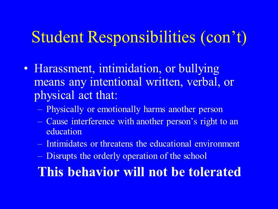 Student Responsibilities (con't) Harassment, intimidation, or bullying means any intentional written, verbal, or physical act that: –Physically or emotionally harms another person –Cause interference with another person's right to an education –Intimidates or threatens the educational environment –Disrupts the orderly operation of the school This behavior will not be tolerated