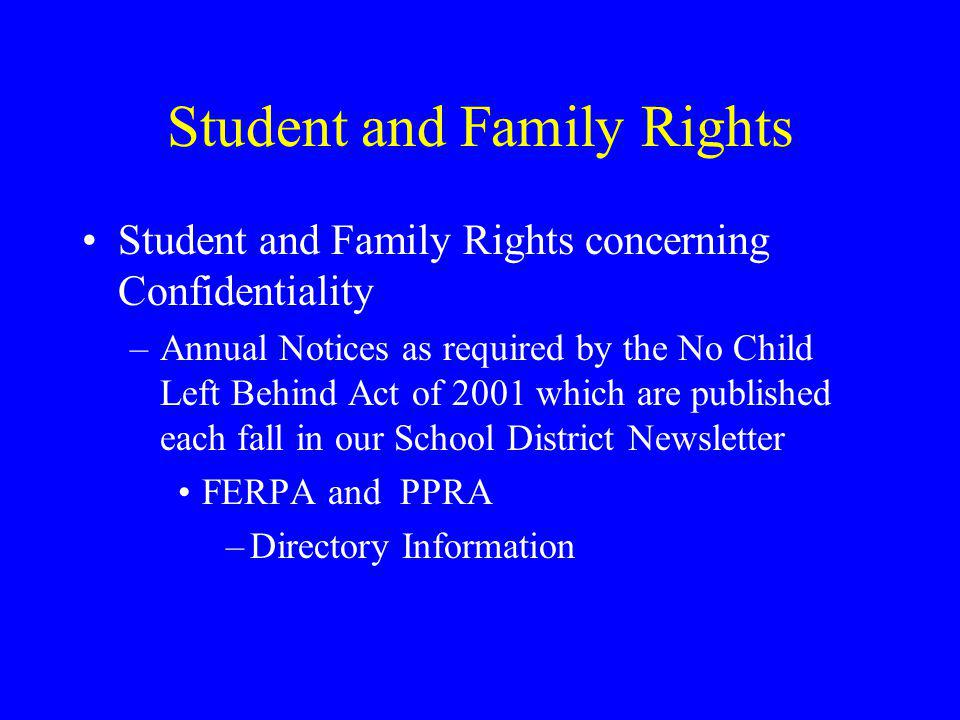 Student and Family Rights Student and Family Rights concerning Confidentiality –Annual Notices as required by the No Child Left Behind Act of 2001 which are published each fall in our School District Newsletter FERPA and PPRA –Directory Information