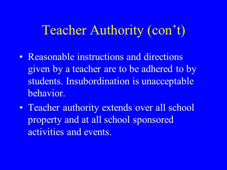 Teacher Authority (con't) Reasonable instructions and directions given by a teacher are to be adhered to by students.