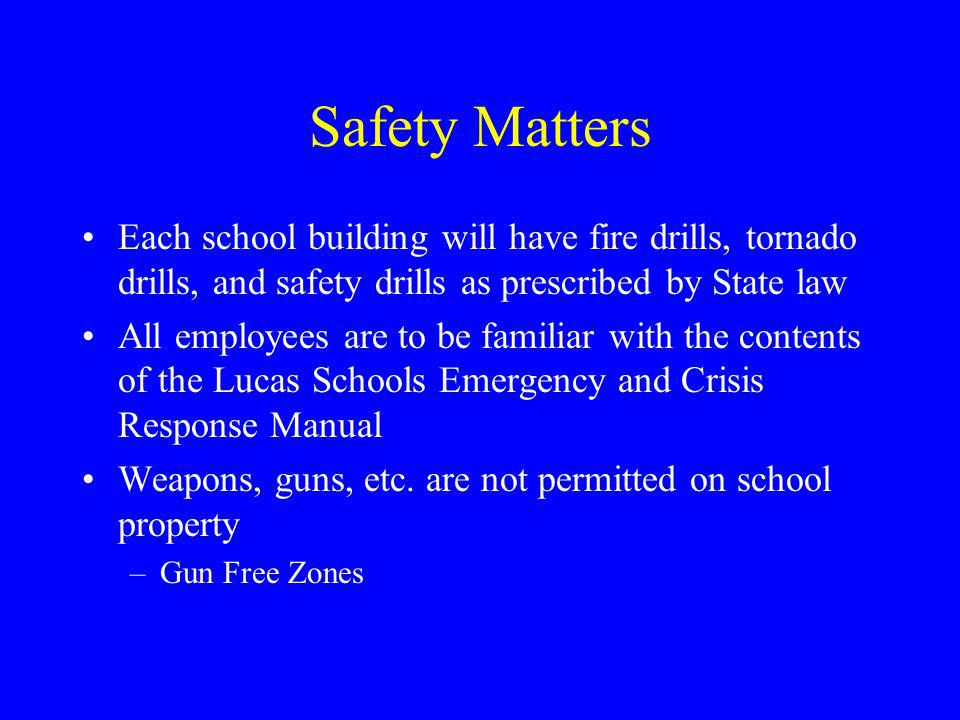 Safety Matters Each school building will have fire drills, tornado drills, and safety drills as prescribed by State law All employees are to be familiar with the contents of the Lucas Schools Emergency and Crisis Response Manual Weapons, guns, etc.