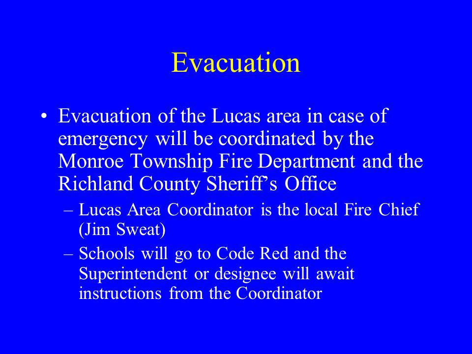 Evacuation Evacuation of the Lucas area in case of emergency will be coordinated by the Monroe Township Fire Department and the Richland County Sheriff's Office –Lucas Area Coordinator is the local Fire Chief (Jim Sweat) –Schools will go to Code Red and the Superintendent or designee will await instructions from the Coordinator