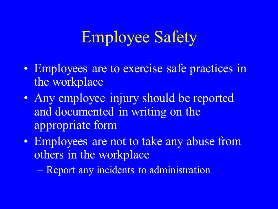 Employee Safety Employees are to exercise safe practices in the workplace Any employee injury should be reported and documented in writing on the appropriate form Employees are not to take any abuse from others in the workplace –Report any incidents to administration