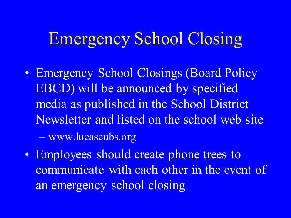 Emergency School Closing Emergency School Closings (Board Policy EBCD) will be announced by specified media as published in the School District Newsletter and listed on the school web site –www.lucascubs.org Employees should create phone trees to communicate with each other in the event of an emergency school closing