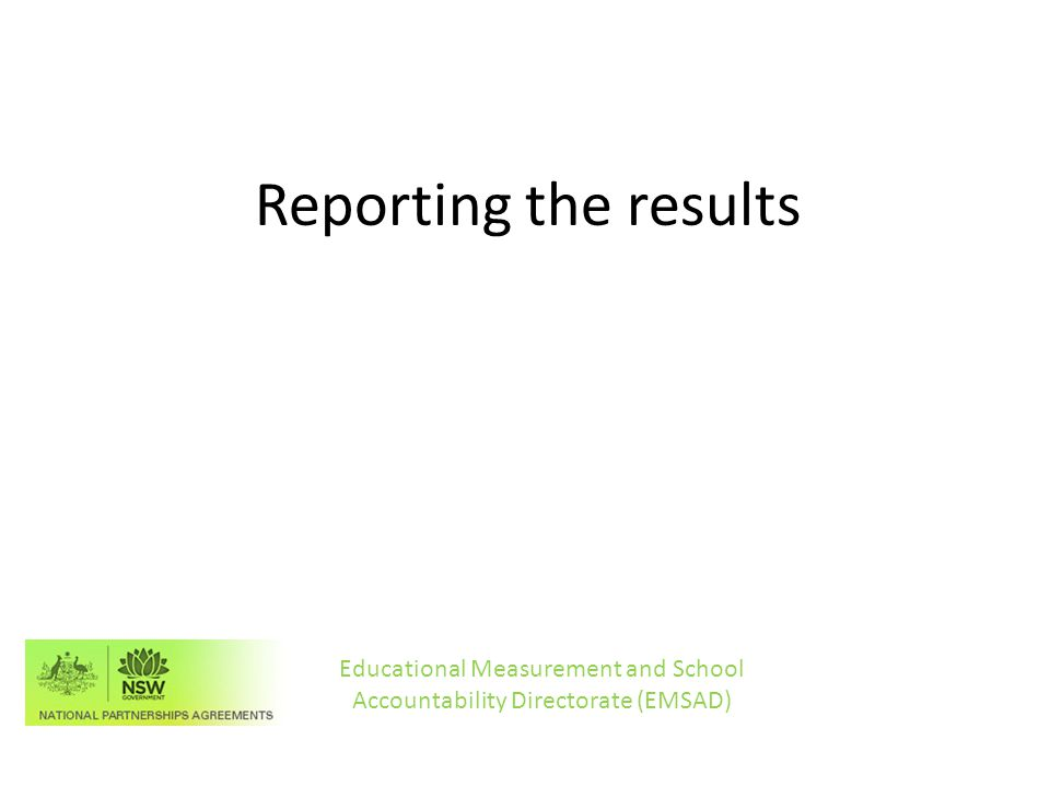 Reporting the results Educational Measurement and School Accountability Directorate (EMSAD)