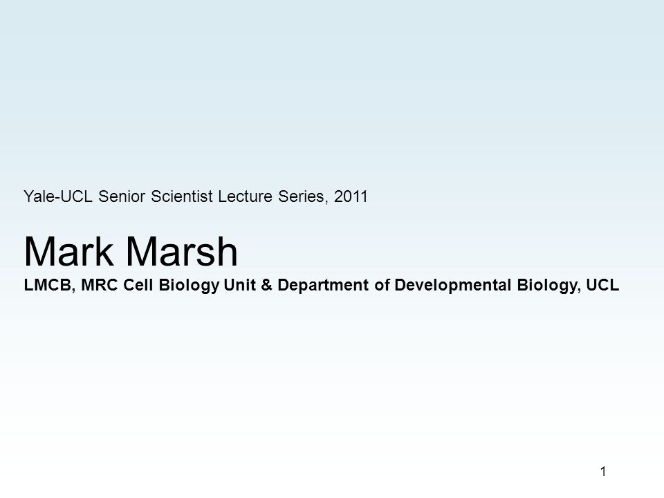 1 Yale-UCL Senior Scientist Lecture Series, 2011 Mark Marsh LMCB, MRC Cell Biology Unit & Department of Developmental Biology, UCL