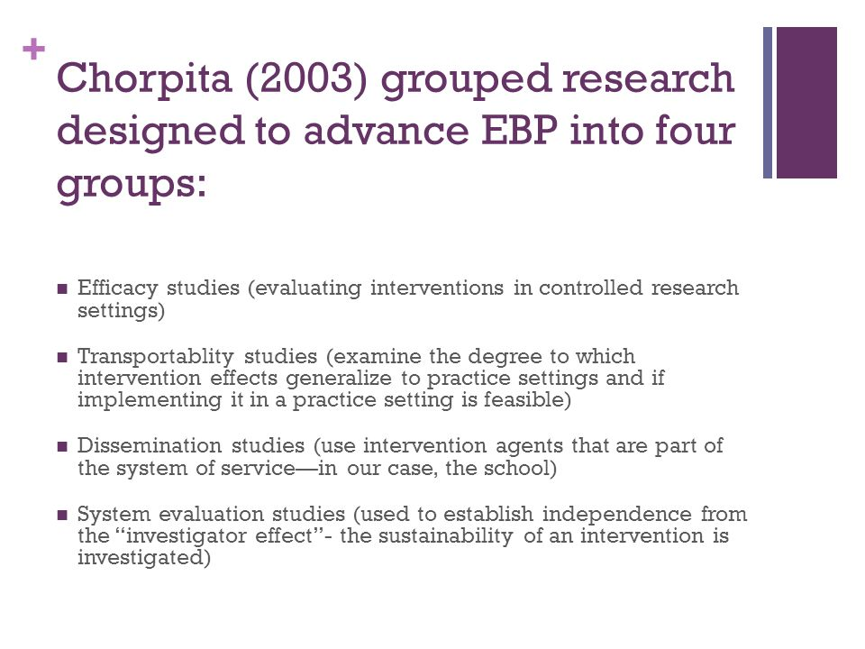 + Chorpita (2003) grouped research designed to advance EBP into four groups: Efficacy studies (evaluating interventions in controlled research setting