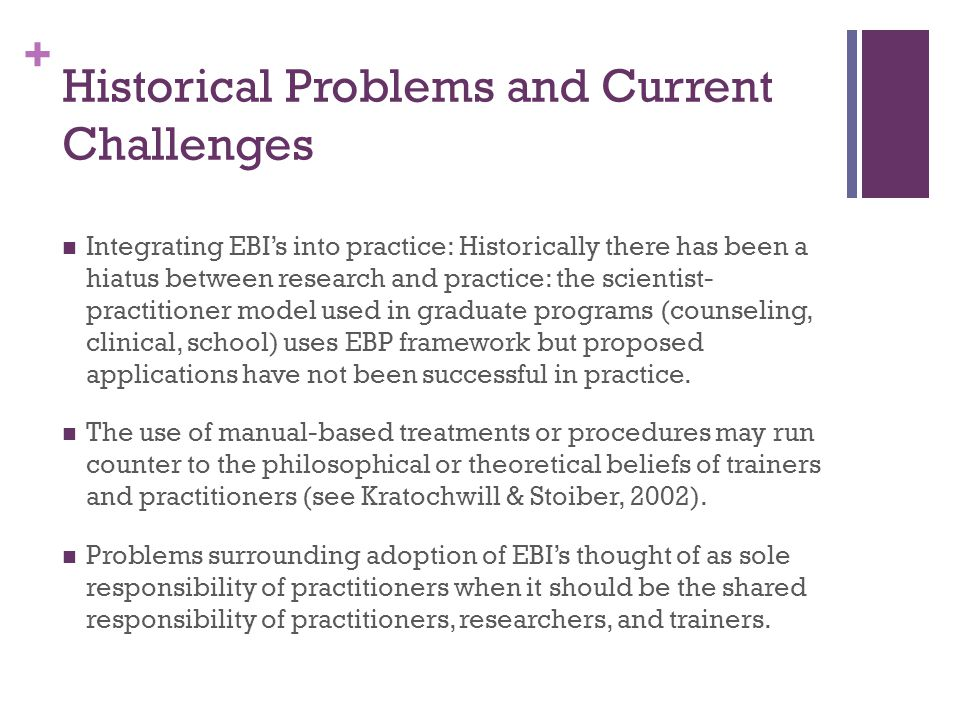 + Historical Problems and Current Challenges Integrating EBI's into practice: Historically there has been a hiatus between research and practice: the