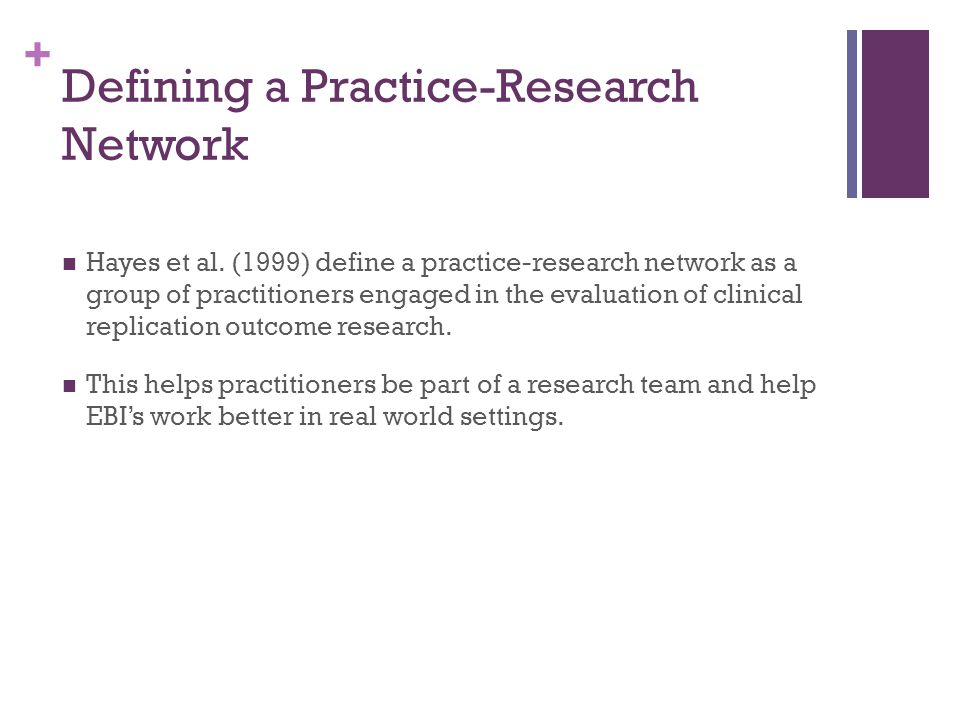 + Defining a Practice-Research Network Hayes et al. (1999) define a practice-research network as a group of practitioners engaged in the evaluation of