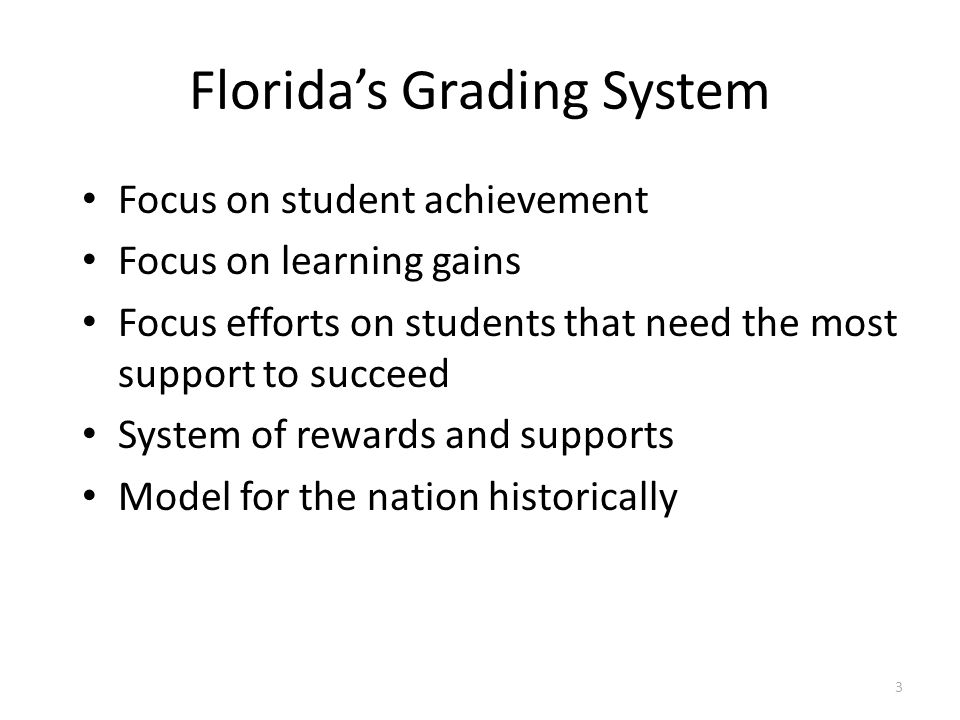 Florida's Grading System Focus on student achievement Focus on learning gains Focus efforts on students that need the most support to succeed System o
