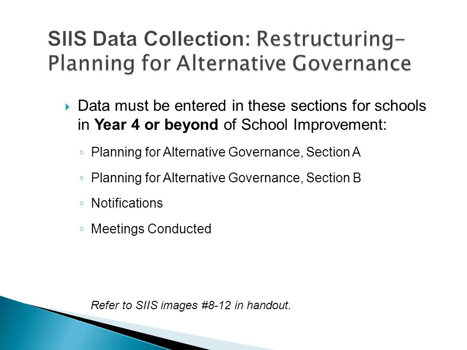  Data must be entered in these sections for schools in Year 4 or beyond of School Improvement: ◦ Planning for Alternative Governance, Section A ◦ Planning for Alternative Governance, Section B ◦ Notifications ◦ Meetings Conducted Refer to SIIS images #8-12 in handout.