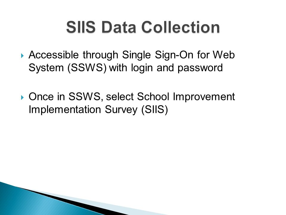 Accessible through Single Sign-On for Web System (SSWS) with login and password  Once in SSWS, select School Improvement Implementation Survey (SIIS)