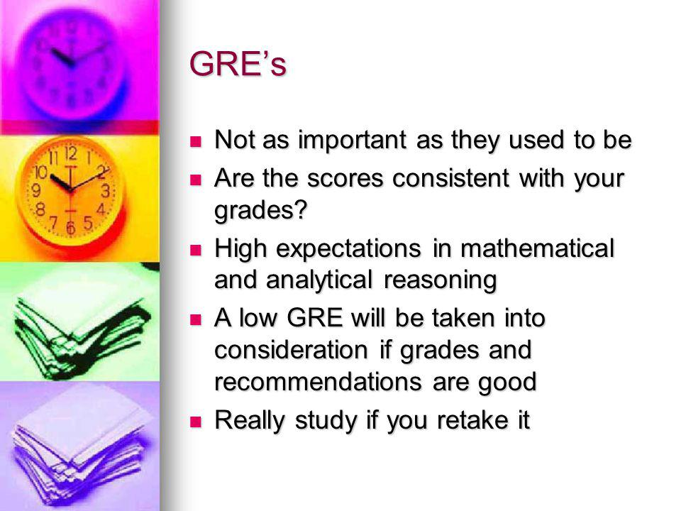 GRE's Not as important as they used to be Not as important as they used to be Are the scores consistent with your grades.